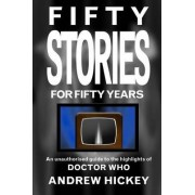 Fifty Stories For Fifty Years: An Unauthorised Guide To The Highlights Of Doctor Who by Andrew Hickey