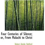 Four Centuries of Silence; Or, from Malachi to Christ by Robert Ainslie Redford