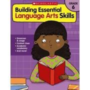 Building Essential Language Arts Skills: Grade 6 by Scholastic