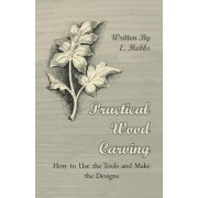 Practical Wood Carving - How To Use The Tools And Make The Designs by Edward Hobs