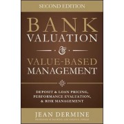 Bank Valuation and Value Based Management: Deposit and Loan Pricing, Performance Evaluation, and Risk by Jean Dermine