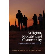 Religion, Morality, and Community in Post-Soviet Societies by Mark D. Steinberg