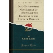 Neo-Naturopathy New Science of Healing, or the Doctrine of the Unity of Diseases (Classic Reprint) by Louis Kuhne