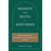 Presidents and the Politics of Agency Design by David E. Lewis