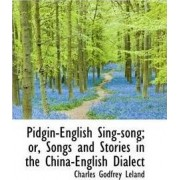 Pidgin-English Sing-Song; Or, Songs and Stories in the China-English Dialect by Professor Charles Godfrey Leland