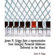 James M. Griggs (Late a Representative from Georgia) Memorial Addresses Delivered in the House by James M Griggs