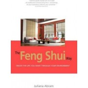 The Feng Shui Way - Creating the Life You Want Through Your Environment by Juliana Abram