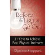 Before the Lights Go Out! 11 Keys to Achieve Real Physical Intimacy by Quiniece Sheppard