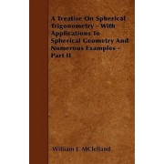 A Treatise On Spherical Trigonometry - With Applications To Spherical Geometry And Numerous Examples - Part II by William J. McLelland