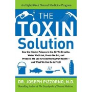 The Toxin Solution: How Hidden Poisons in the Air, Water, Food, and Products We Use Are Destroying Our Health--And What We Can Do to Fix I