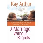 A Marriage Without Regrets: No Matter Where You Are or Where You've Been, You Can Havea ]