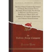 Buffalo Forge Company Equipment of Forges, Blacksmith Tools, Blowers, Exhausters, Fan System of Heating and Ventilating, Mechanical Draft Fans and Apparatus, Automatic Horizontal and Upright Steam Engines (Classic Reprint) by Buffalo Forge Company
