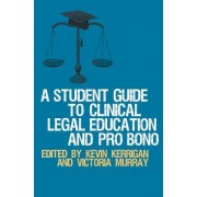 A Student Guide to Clinical Legal Education and Pro Bono by Kevin Kerrigan