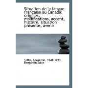 Situation de La Langue Francaise Au Canada by Sul 1841-1923 Benjamin Sulte Benjamin