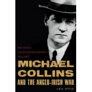 Michael Collins and the Anglo-Irish War by J. B. E. Hittle