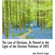 The Law of Elections, as Viewed in the Light of the Election Petitions of 1892 by John Renwick Seager