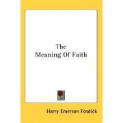 The Meaning of Faith by Harry Emerson Fosdick