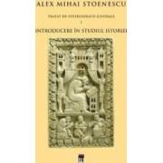 Tratat de istoriografie generala vol.1 Introducere in studiul istoriei - Alex Mihai Stoenescu