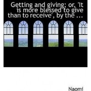 Getting and Giving; Or, 'it Is More Blessed to Give Than to Receive', by the ... by Naomi
