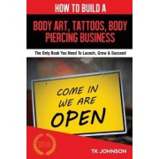 How to Build a Body Art, Tattoos, & Body Piercing Business by T K Johnson