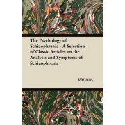 The Psychology of Schizophrenia - A Selection of Classic Articles on the Analysis and Symptoms of Schizophrenia by Various