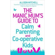 The Manic Mum's Guide to Calm Parenting and Co-operative Kids by Allison Mitchell