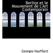 Berlioz Et Le Mouvement de L'Art Contemporain by Georges Noufflard