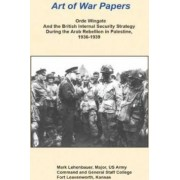 Orde Wingate and the British Internal Security Strategy During the Arab Rebellion in Palestine, 1936-1939 by Major Us Army Mark Lehenbauer
