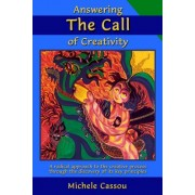 Answering the Call of Creativity: A Radical Approach to the Creative Process Through the Discovery of Its Key Principles