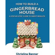How to Build a Gingerbread House by Christina Banner
