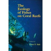 The Ecology of Fishes on Coral Reefs by Peter F. Sale