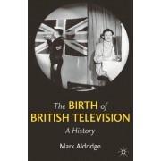 The Birth of British Television by Mark Aldridge
