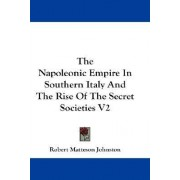 The Napoleonic Empire in Southern Italy and the Rise of the Secret Societies V2 by Robert Matteson Johnston