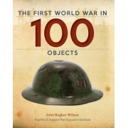 The First World War in 100 Objects by Colonel John Hughes-Wilson