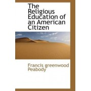 The Religious Education of an American Citizen by Francis Greenwood Peabody