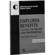 Employee Benefits: a Guide for Health Care Professionals by Aspen Health Law Center