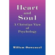 Heart and Soul - A Christian View of Psychology by Willem Ouweneel