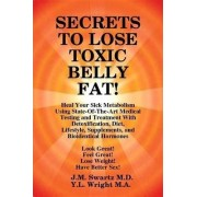 Secrets to Lose Toxic Belly Fat! Heal Your Sick Metabolism Using State-Of-The-Art Medical Testing and Treatment with Detoxification, Diet, Lifestyle, Supplements, and Bioidentical Hormones by J M Swartz M D