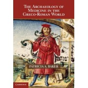 The Archaeology of Medicine in the Greco-Roman World by Patricia A. Baker
