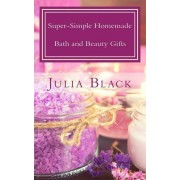 Super-Simple Homemade Bath and Beauty Gifts: Easy, High Quality, Long-Lasting Products Made with Natural Ingredients