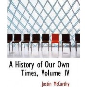 A History of Our Own Times, Volume IV by Professor of History Justin McCarthy
