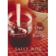 Out of the Bottle: Easy and Delicious Recipes for Making and Using Your Own Preserves by Sally Wise