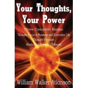 Your Thoughts, Your Power - Thought-Force in Business and Everyday Life, Thought Vibration, Hindu-Yogi Science of Breath by William Walker Atkinson