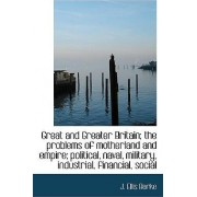 Great and Greater Britain; The Problems of Motherland and Empire; Political, Naval, Military, Indust by J Ellis Barke