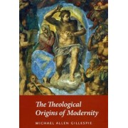 The Theological Origins of Modernity by Michael Allen Gillespie