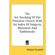 The Art Teaching of the Primitive Church with an Index of Subjects, Historical and Emblematic by Richard Tyrwhitt