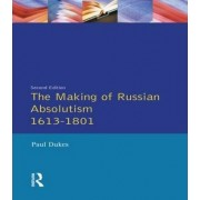 The Making of Russian Absolutism 1613-1801 by Paul Dukes