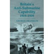 Britain's Anti-submarine Capability 1919-1939 by George D. Franklin