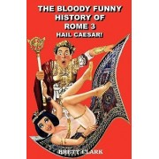 The Bloody Funny History of Rome 3 Hail Caesar! by Brett A. Clark