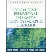 Cognitive-Behavioral Therapy for Body Dysmorphic Disorder by Sabine Wilhelm